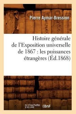 Histoire Generale de L'Exposition Universelle de 1867: Les Puissances Etrangeres (Ed.1868)