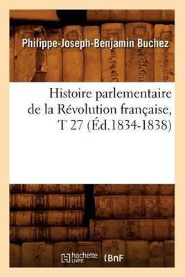 Histoire Parlementaire de La Revolution Francaise, T 27 (Ed.1834-1838)