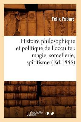 Histoire Philosophique Et Politique de L'Occulte: Magie, Sorcellerie, Spiritisme (Ed.1885)