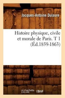 Histoire Physique, Civile Et Morale de Paris. T 1 (Ed.1859-1863)