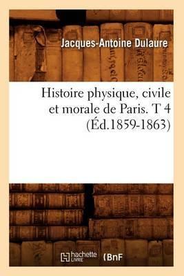 Histoire Physique, Civile Et Morale de Paris. T 4 (Ed.1859-1863)