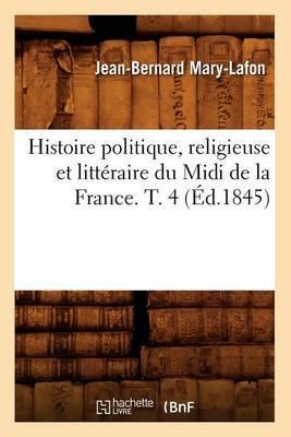 Histoire Politique, Religieuse Et Litteraire Du MIDI de La France. T. 4 (Ed.1845)