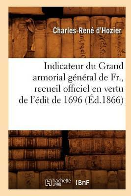 Indicateur Du Grand Armorial General de Fr., Recueil Officiel En Vertu de L'Edit de 1696 (Ed.1866)