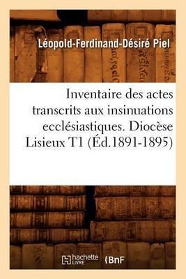 Inventaire Des Actes Transcrits Aux Insinuations Ecclesiastiques. Diocese Lisieux T1 (Ed.1891-1895)