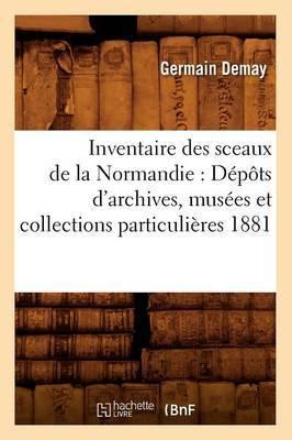 Inventaire Des Sceaux de La Normandie: Depots D'Archives, Musees Et Collections Particulieres 1881