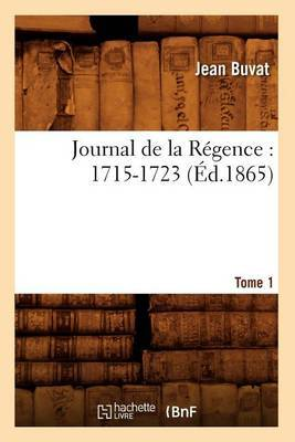 Journal de La Regence: 1715-1723. Tome 1 (Ed.1865)