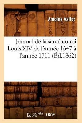 Journal de La Sante Du Roi Louis XIV de L'Annee 1647 A L'Annee 1711 (Ed.1862)