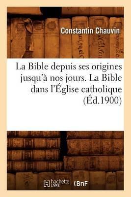 La Bible Depuis Ses Origines Jusqu'� Nos Jours. La Bible Dans l'�glise Catholique (�d.1900)