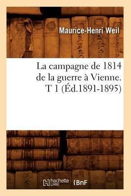 La Campagne de 1814 de La Guerre a Vienne. T 1 (Ed.1891-1895)