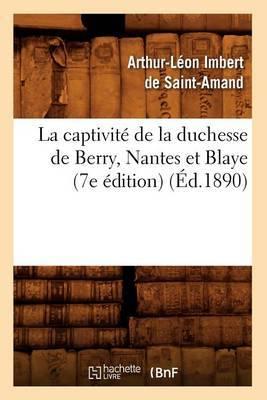 La Captivite de La Duchesse de Berry, Nantes Et Blaye (7e Edition) (Ed.1890)