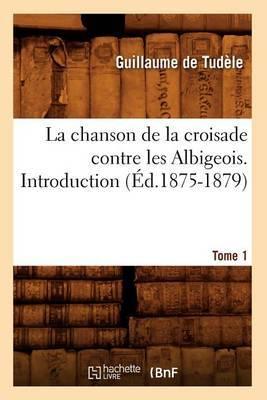 La Chanson de La Croisade Contre Les Albigeois. Tome 1, Introduction.(Ed.1875-1879)