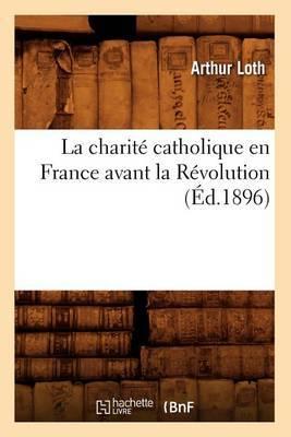 La Charite Catholique En France Avant La Revolution (Ed.1896)