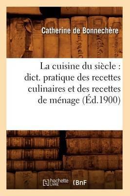 La Cuisine Du Siecle: Dict. Pratique Des Recettes Culinaires Et Des Recettes de Menage (Ed.1900)