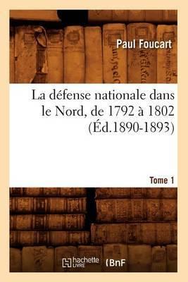 La Defense Nationale Dans Le Nord, de 1792 a 1802. Tome 1