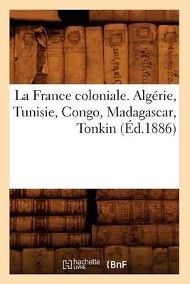 La France Coloniale. Algerie, Tunisie, Congo, Madagascar, Tonkin (Ed.1886)