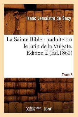 La Sainte Bible: Traduite Sur Le Latin de La Vulgate. Edition 2, Tome 5 (Ed.1860)