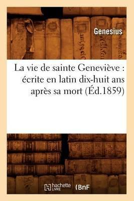 La Vie de Sainte Genevieve: Ecrite En Latin Dix-Huit ANS Apres Sa Mort (Ed.1859)