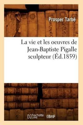 La Vie Et Les Oeuvres de Jean-Baptiste Pigalle Sculpteur (Ed.1859)