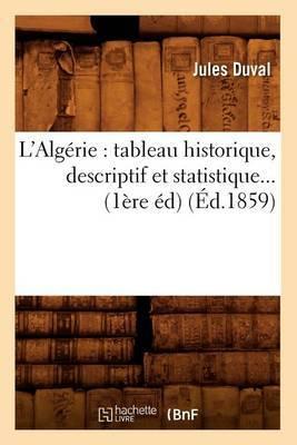 L'Algerie: Tableau Historique, Descriptif Et Statistique... (1ere Ed) (Ed.1859)