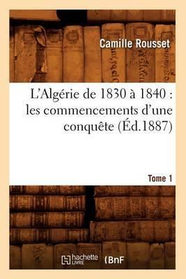 L'Algerie de 1830 a 1840: Les Commencements D'Une Conquete. Tome 1 (Ed.1887)