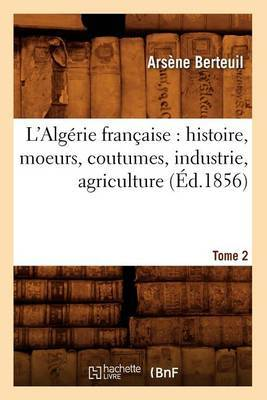 L'Algerie Francaise: Histoire, Moeurs, Coutumes, Industrie, Agriculture. Tome 2 (Ed.1856)