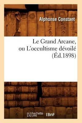 Le Grand Arcane, Ou l'Occultisme D�voil� (�d.1898)