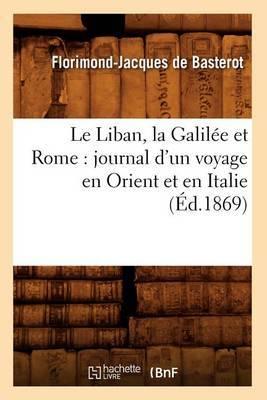 Le Liban, La Galilee Et Rome: Journal D'Un Voyage En Orient Et En Italie (Ed.1869)