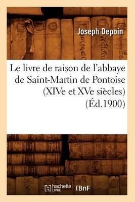 Le Livre de Raison de L'Abbaye de Saint-Martin de Pontoise (Xive Et Xve Siecles) (Ed.1900)