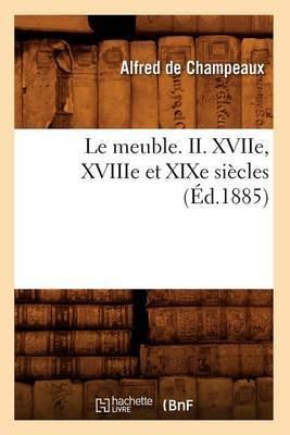 Le Meuble. II. Xviie, Xviiie Et Xixe Siecles (Ed.1885)