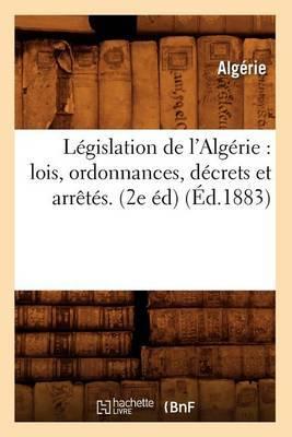 Legislation de L'Algerie: Lois, Ordonnances, Decrets Et Arretes. (2e Ed) (Ed.1883)