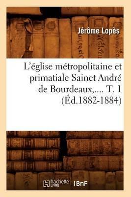 L'Eglise Metropolitaine Et Primatiale Sainct Andre de Bourdeaux, .... T. 1 (Ed.1882-1884)