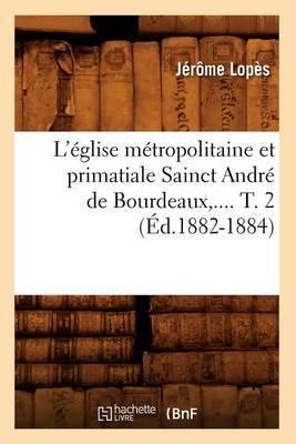 L'Eglise Metropolitaine Et Primatiale Sainct Andre de Bourdeaux, .... T. 2 (Ed.1882-1884)