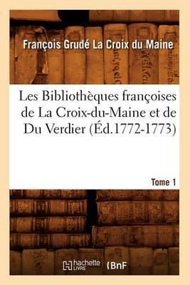 Les Bibliotheques Francoises de La Croix-Du-Maine Et de Du Verdier. Tome 1 (Ed.1772-1773)