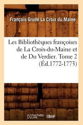 Les Bibliotheques Francoises de La Croix-Du-Maine Et de Du Verdier. Tome 2 (Ed.1772-1773)
