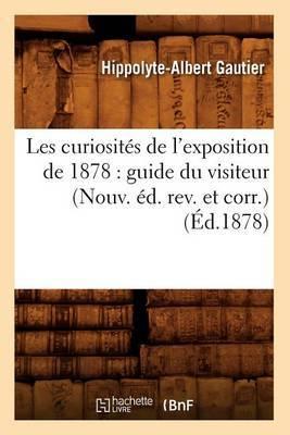 Les Curiosites de L'Exposition de 1878: Guide Du Visiteur (Nouv. Ed. REV. Et Corr.) (Ed.1878)