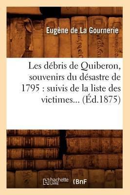 Les Debris de Quiberon, Souvenirs Du Desastre de 1795: Suivis de La Liste Des Victimes (Ed.1875)