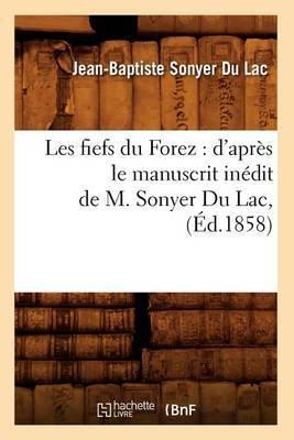Les Fiefs Du Forez: D'Apres Le Manuscrit Inedit de M. Sonyer Du Lac, (Ed.1858)