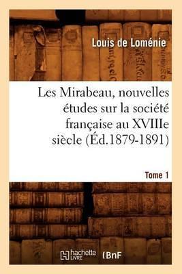 Les Mirabeau, Nouvelles Etudes Sur La Societe Francaise Au Xviiie Siecle. Tome 1 (Ed.1879-1891)
