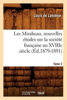Les Mirabeau, Nouvelles Etudes Sur La Societe Francaise Au Xviiie Siecle. Tome 2 (Ed.1879-1891)
