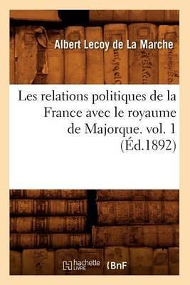 Les Relations Politiques de La France Avec Le Royaume de Majorque. Vol. 1 (Ed.1892)