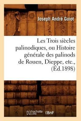 Les Trois Siecles Palinodiques, Ou Histoire Generale Des Palinods de Rouen, Dieppe, Etc., (Ed.1898)