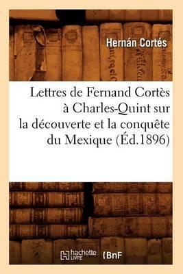 Lettres de Fernand Cortes a Charles-Quint Sur La Decouverte Et La Conquete Du Mexique (Ed.1896)