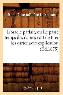 L'Oracle Parfait, Ou Le Passe Temps Des Dames: Art de Tirer Les Cartes Avec Explication (Ed.1875)