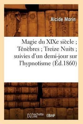 Magie Du Xixe Siecle; Tenebres; Treize Nuits; Suivies D'Un Demi-Jour Sur L'Hypnotisme (Ed.1860)