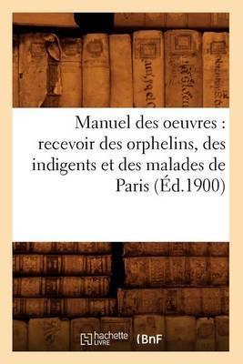 Manuel Des Oeuvres: Recevoir Des Orphelins, Des Indigents Et Des Malades de Paris (Ed.1900)