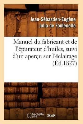 Manuel Du Fabricant Et de l'Epurateur d'Huiles, Suivi d'Un Apercu Sur l'Eclairage (Ed.1827)