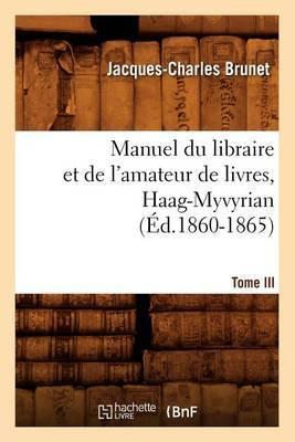 Manuel Du Libraire Et de L'Amateur de Livres. Tome III, Haag-Myvyrian (Ed.1860-1865)