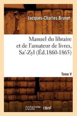 Manuel Du Libraire Et de L'Amateur de Livres. Tome V, Sa'-Zyl (Ed.1860-1865)