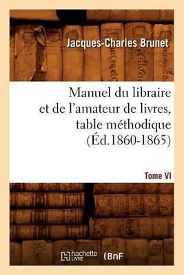 Manuel Du Libraire Et de L'Amateur de Livres. Tome VI, Table Methodique (Ed.1860-1865)