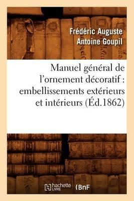Manuel General de L'Ornement Decoratif: Embellissements Exterieurs Et Interieurs (Ed.1862)
